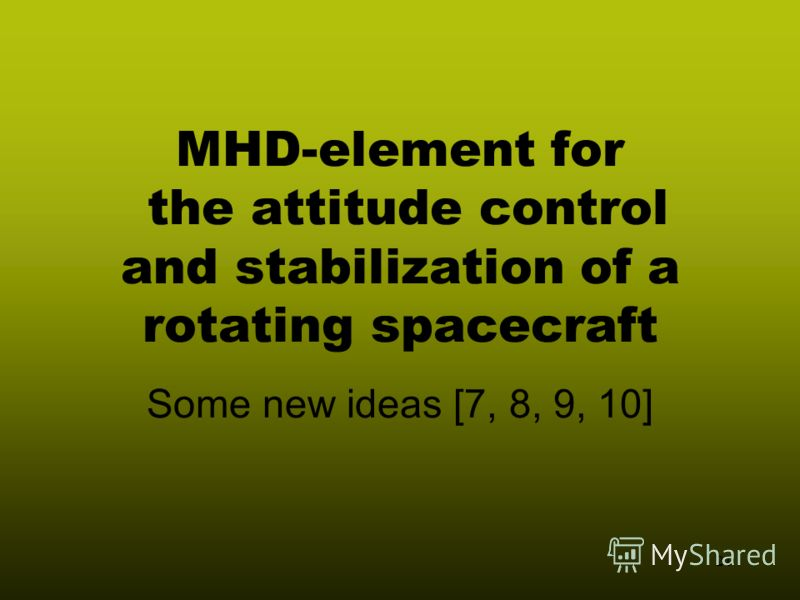 21 MHD-element for the attitude control and stabilization of a rotating spacecraft Some new ideas [7, 8, 9, 10]