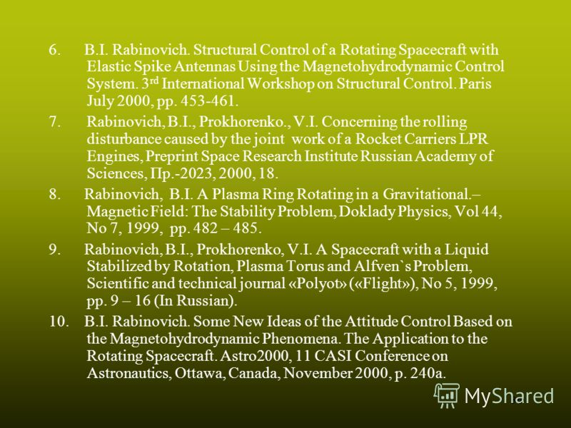 36 6. B.I. Rabinovich. Structural Control of a Rotating Spacecraft with Elastic Spike Antennas Using the Magnetohydrodynamic Control System. 3 rd International Workshop on Structural Control. Paris July 2000, pp. 453-461. 7.Rabinovich, B.I., Prokhore