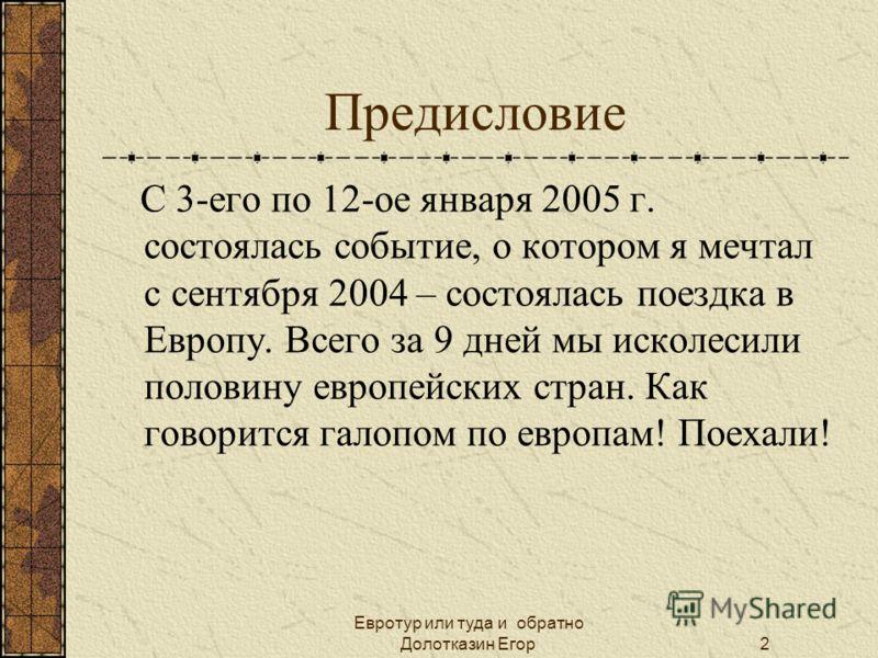 Евротур или туда и обратно Долотказин Егор2 Предисловие С 3-его по 12-ое января 2005 г. состоялась событие, о котором я мечтал с сентября 2004 – состоялась поездка в Европу. Всего за 9 дней мы исколесили половину европейских стран. Как говорится гало