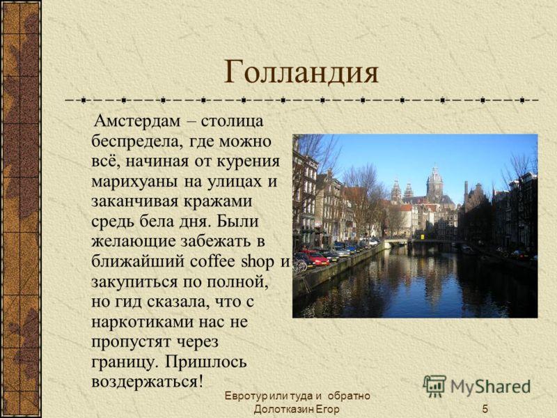 Евротур или туда и обратно Долотказин Егор5 Голландия Амстердам – столица беспредела, где можно всё, начиная от курения марихуаны на улицах и заканчивая кражами средь бела дня. Были желающие забежать в ближайший coffee shop и закупиться по полной, но