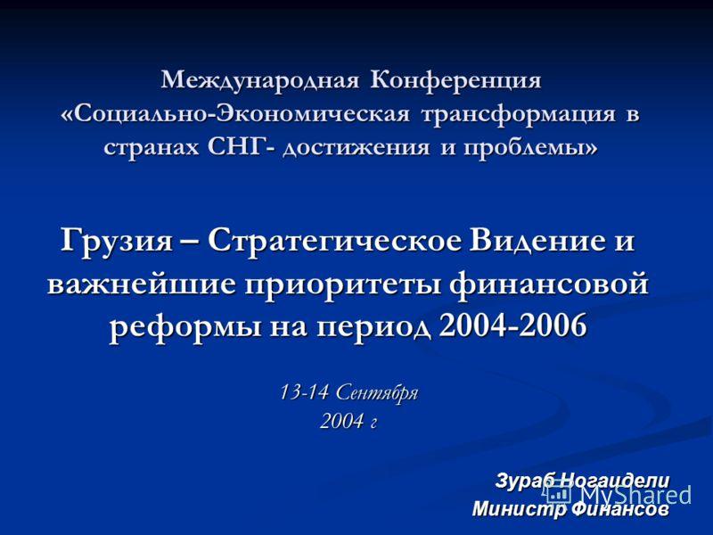 Международная Конференция «Социально-Экономическая трансформация в странах СНГ- достижения и проблемы» Грузия – Стратегическое Видение и важнейшие приоритеты финансовой реформы на период 2004-2006 13-14 Сентября 2004 г Зураб Ногаидели Министр Финансо