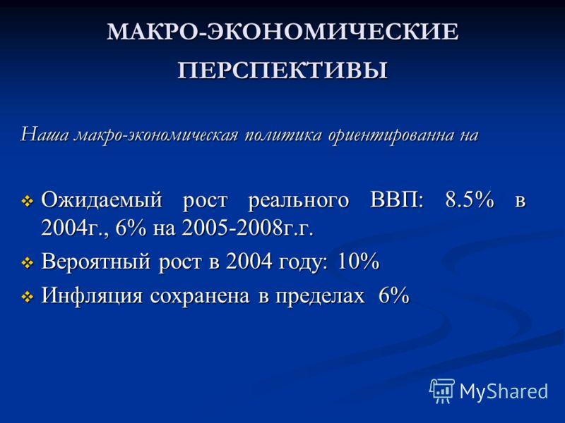 МАКРО-ЭКОНОМИЧЕСКИЕ ПЕРСПЕКТИВЫ Наша макро-экономическая политика ориентированна на Ожидаемый рост реального ВВП: 8.5% в 2004г., 6% на 2005-2008г.г. Ожидаемый рост реального ВВП: 8.5% в 2004г., 6% на 2005-2008г.г. Вероятный рост в 2004 году: 10% Веро