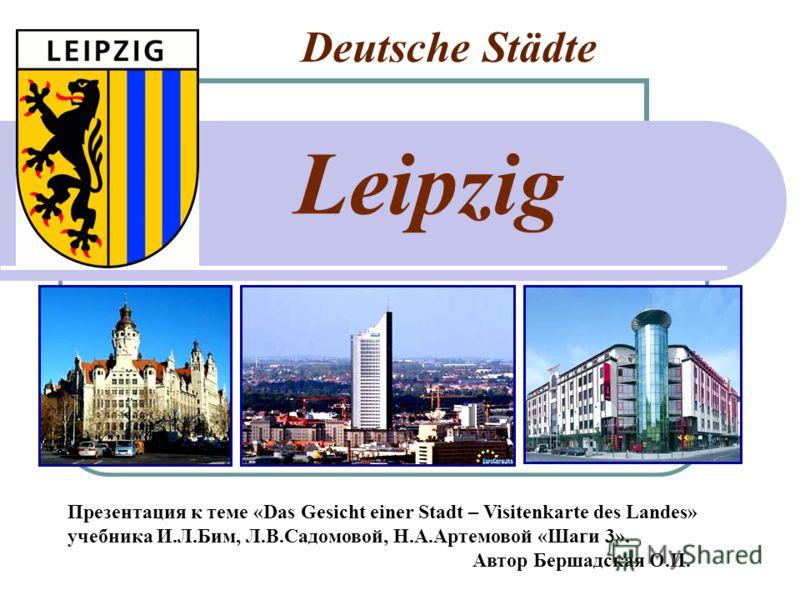 Deutsche Städte Leipzig Презентация к теме «Das Gesicht einer Stadt – Visitenkarte des Landes» учебника И.Л.Бим, Л.В.Садомовой, Н.А.Артемовой «Шаги 3». Автор Бершадская О.И.