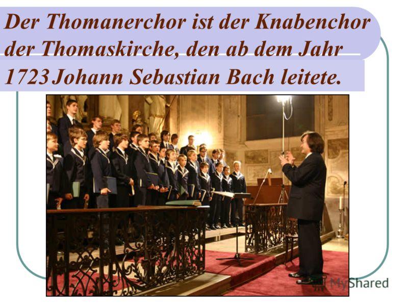 Der Thomanerchor ist der Knabenchor der Thomaskirche, den ab dem Jahr 1723 Johann Sebastian Bach leitete.
