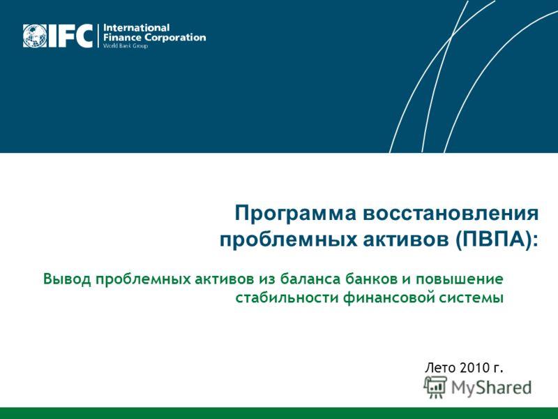 Программа восстановления проблемных активов (ПВПА): Лето 2010 г. Вывод проблемных активов из баланса банков и повышение стабильности финансовой системы