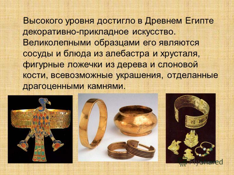 Высокого уровня достигло в Древнем Египте декоративно-прикладное искусство. Великолепными образцами его являются сосуды и блюда из алебастра и хрусталя, фигурные ложечки из дерева и слоновой кости, всевозможные украшения, отделанные драгоценными камн