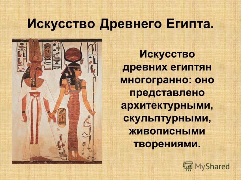 Искусство Древнего Египта. Искусство древних египтян многогранно: оно представлено архитектурными, скульптурными, живописными творениями.