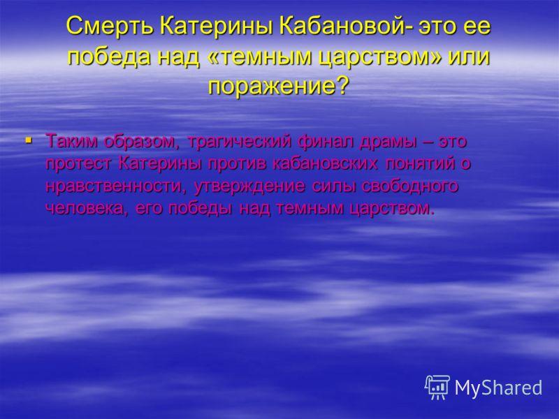 Смерть Катерины Кабановой- это ее победа над «темным царством» или поражение? Таким образом, трагический финал драмы – это протест Катерины против кабановских понятий о нравственности, утверждение силы свободного человека, его победы над темным царст