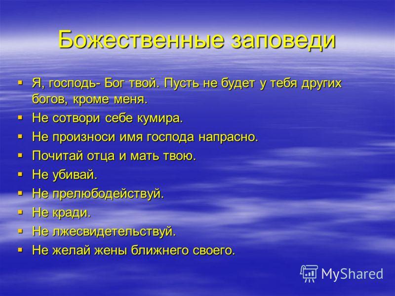 Божественные заповеди Я, господь- Бог твой. Пусть не будет у тебя других богов, кроме меня. Я, господь- Бог твой. Пусть не будет у тебя других богов, кроме меня. Не сотвори себе кумира. Не сотвори себе кумира. Не произноси имя господа напрасно. Не пр