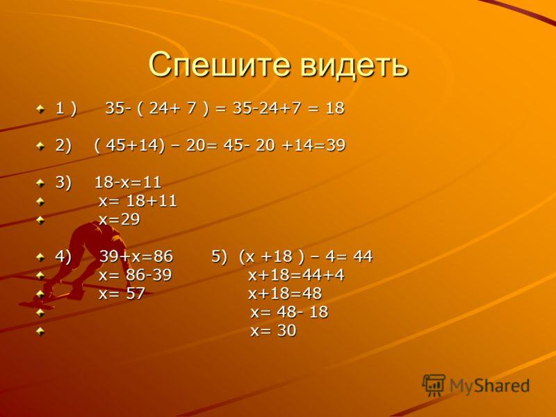 Спешите видеть 1 ) 35- ( 24+ 7 ) = 35-24+7 = 18 2) ( 45+14) – 20= 45- 20 +14=39 3) 18-x=11 x= 18+11 x= 18+11 x=29 x=29 4) 39+x=86 5) (x +18 ) – 4= 44 x= 86-39 x+18=44+4 x= 86-39 x+18=44+4 x= 57 x+18=48 x= 57 x+18=48 x= 48- 18 x= 48- 18 x= 30 x= 30