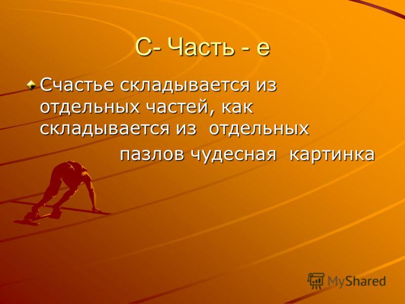 C- Часть - е Счастье складывается из отдельных частей, как складывается из отдельных пазлов чудесная картинка пазлов чудесная картинка