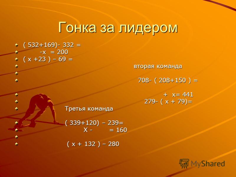 Гонка за лидером ( 532+169)- 332 = -x = 200 -x = 200 ( x +23 ) – 69 = вторая команда вторая команда 708- ( 208+150 ) = 708- ( 208+150 ) = + x= 441 + x= 441 279- ( x + 79)= 279- ( x + 79)= Третья команда Третья команда ( 339+120) – 239= ( 339+120) – 2