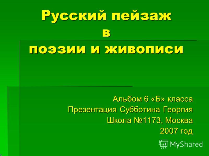 Русский пейзаж в поэзии и живописи Альбом 6 «Б» класса Презентация Субботина Георгия Школа 1173, Москва 2007 год
