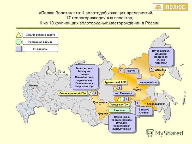 «Полюс Золото» это: 4 золотодобывающих предприятий, 17 геологоразведочных проектов, 6 из 10 крупнейших золоторудных месторождений в России