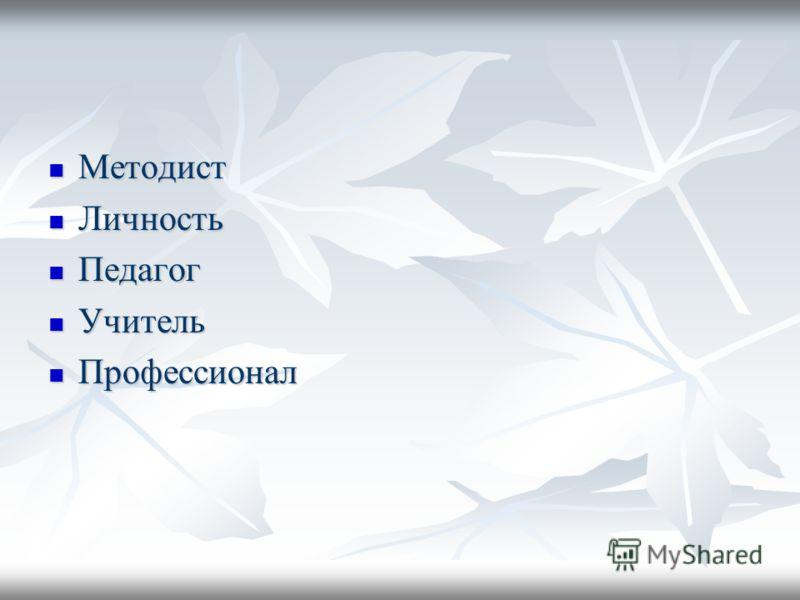 Методист Методист Личность Личность Педагог Педагог Учитель Учитель Профессионал Профессионал