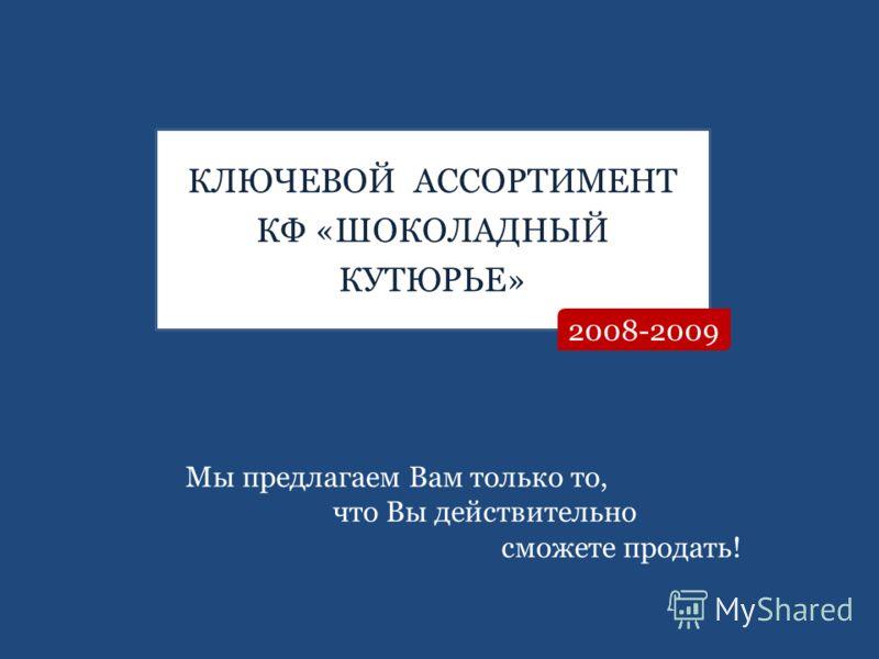 КЛЮЧЕВОЙ АССОРТИМЕНТ КФ «ШОКОЛАДНЫЙ КУТЮРЬЕ» 2008-2009 Мы предлагаем Вам только то, что Вы действительно сможете продать!