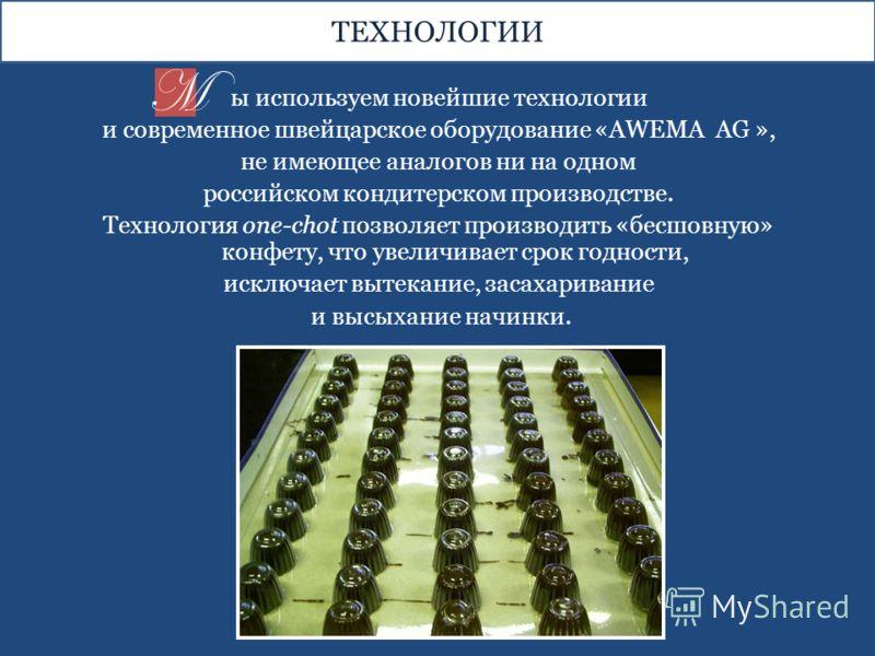 ы используем новейшие технологии и современное швейцарское оборудование «AWEMA AG », не имеющее аналогов ни на одном российском кондитерском производстве. Технология one-chot позволяет производить «бесшовную» конфету, что увеличивает срок годности, и