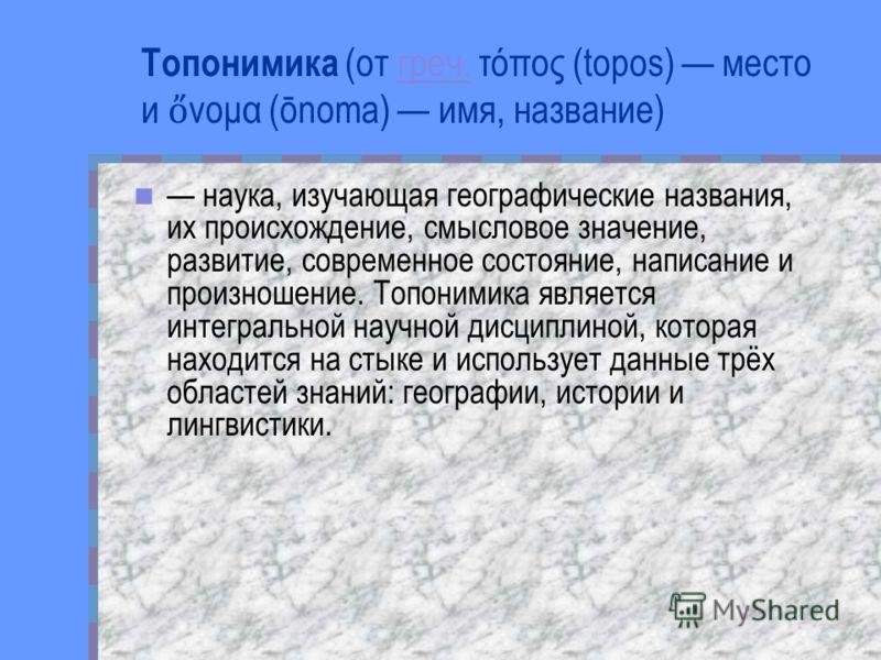 Топонимика (от греч. τόπος (topos) место и νομα (ōnoma) имя, название) греч. наука, изучающая географические названия, их происхождение, смысловое значение, развитие, современное состояние, написание и произношение. Топонимика является интегральной н