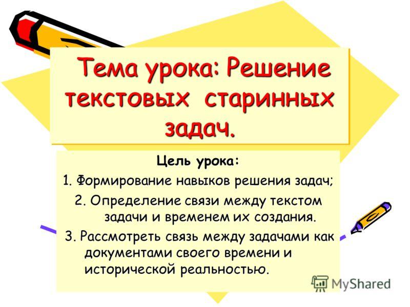 Тема урока: Решение текстовых старинных задач. Тема урока: Решение текстовых старинных задач. Цель урока: 1. Формирование навыков решения задач; 2. Определение связи между текстом задачи и временем их создания. 3. Рассмотреть связь между задачами как