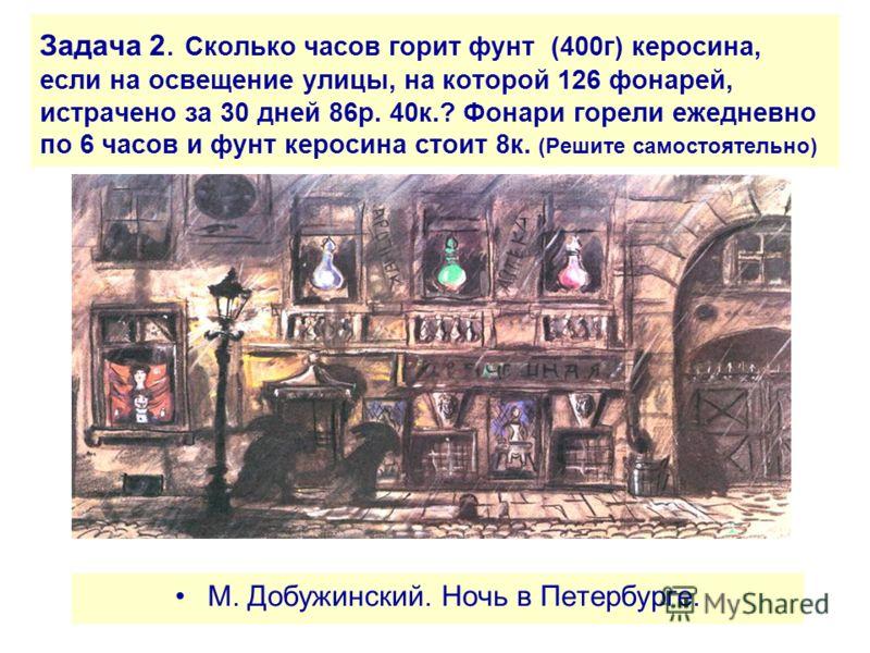 Задача 2. Сколько часов горит фунт (400г) керосина, если на освещение улицы, на которой 126 фонарей, истрачено за 30 дней 86р. 40к.? Фонари горели ежедневно по 6 часов и фунт керосина стоит 8к. (Решите самостоятельно) М. Добужинский. Ночь в Петербург