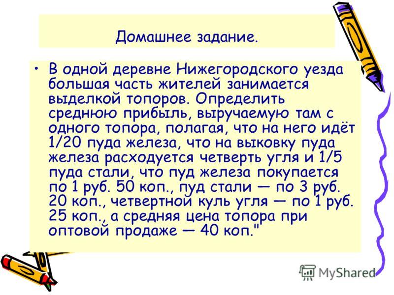 Домашнее задание. В одной деревне Нижегородского уезда большая часть жителей занимается выделкой топоров. Определить среднюю прибыль, выручаемую там с одного топора, полагая, что на него идёт 1/20 пуда железа, что на выковку пуда железа расходуется ч