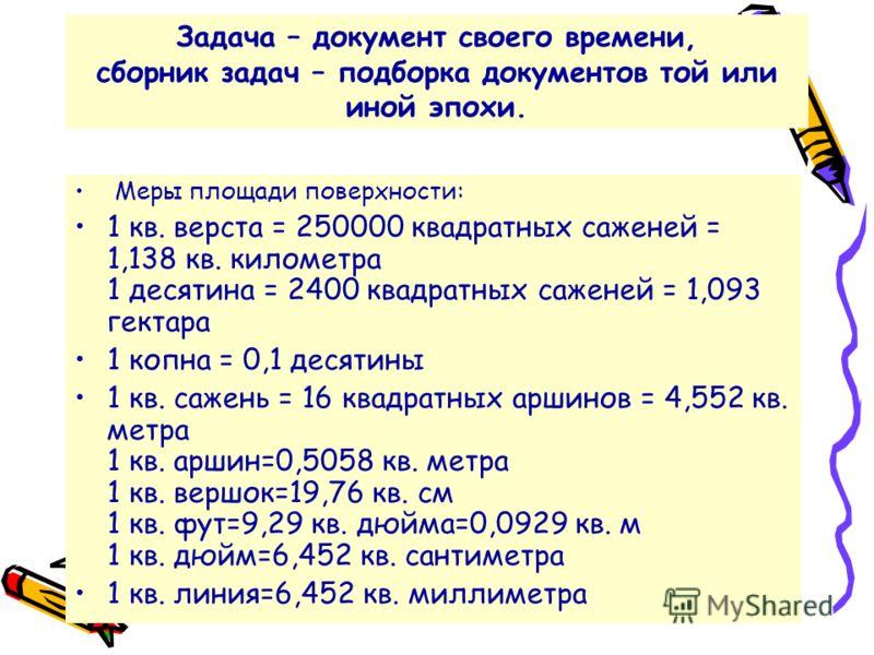 Задача – документ своего времени, сборник задач – подборка документов той или иной эпохи. Меры площади поверхности: 1 кв. верста = 250000 квадратных саженей = 1,138 кв. километра 1 десятина = 2400 квадратных саженей = 1,093 гектара 1 копна = 0,1 деся