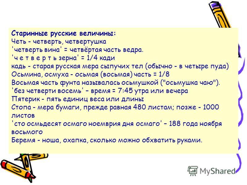 Старинные русские величины: Четь - четверть, четвертушка 'четверть вина' = четвёртая часть ведра. 'ч е т в е р т ь зерна' = 1/4 кади кадь - старая русская мера сыпучих тел (обычно - в четыре пуда) Осьмина, осмуха - осьмая (восьмая) часть = 1/8 Восьма