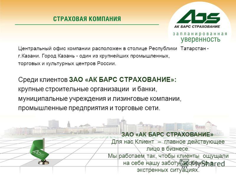 Центральный офис компании расположен в столице Республики Татарстан - г.Казани. Город Казань - один из крупнейших промышленных, торговых и культурных центров России. Среди клиентов ЗАО «АК БАРС СТРАХОВАНИЕ»: крупные строительные организации и банки,