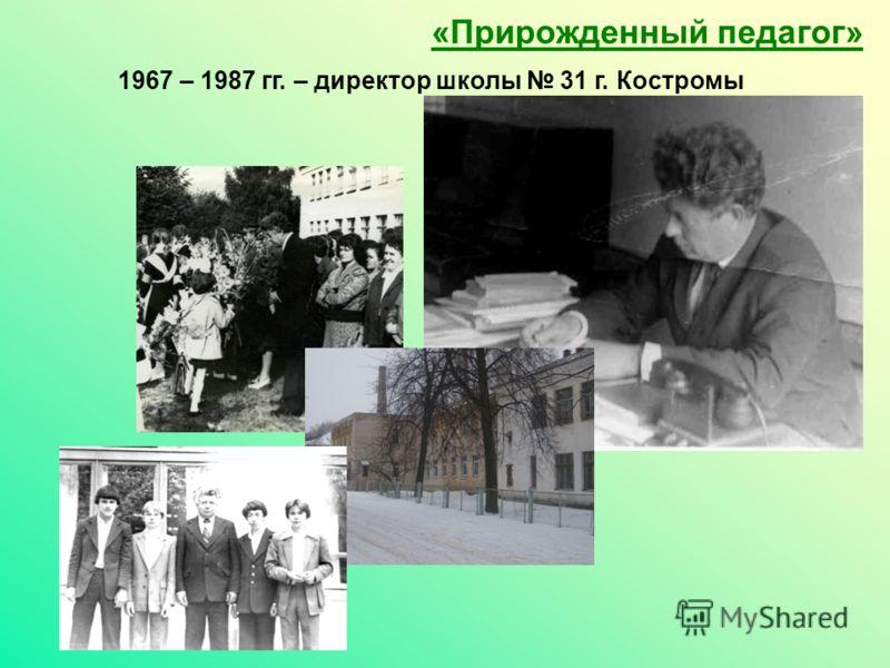 1967 – 1987 гг. – директор школы 31 г. Костромы «Прирожденный педагог»