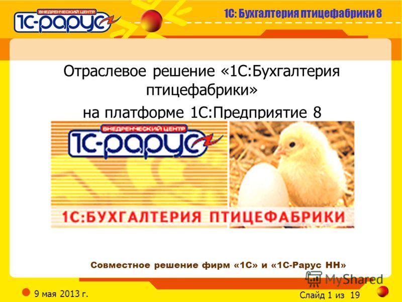 1С: Бухгалтерия птицефабрики 8 Слайд 1 из 19 9 мая 2013 г. Отраслевое решение «1С:Бухгалтерия птицефабрики» на платформе 1С:Предприятие 8 Совместное решение фирм «1С» и «1С-Рарус НН»