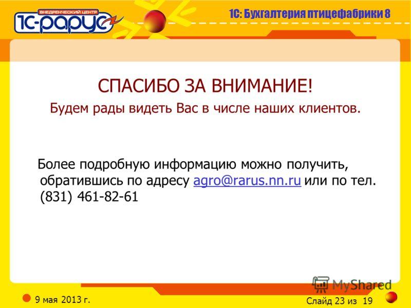1С: Бухгалтерия птицефабрики 8 Слайд 23 из 19 9 мая 2013 г. СПАСИБО ЗА ВНИМАНИЕ! Будем рады видеть Вас в числе наших клиентов. Более подробную информацию можно получить, обратившись по адресу agro@rarus.nn.ru или по тел. (831) 461-82-61