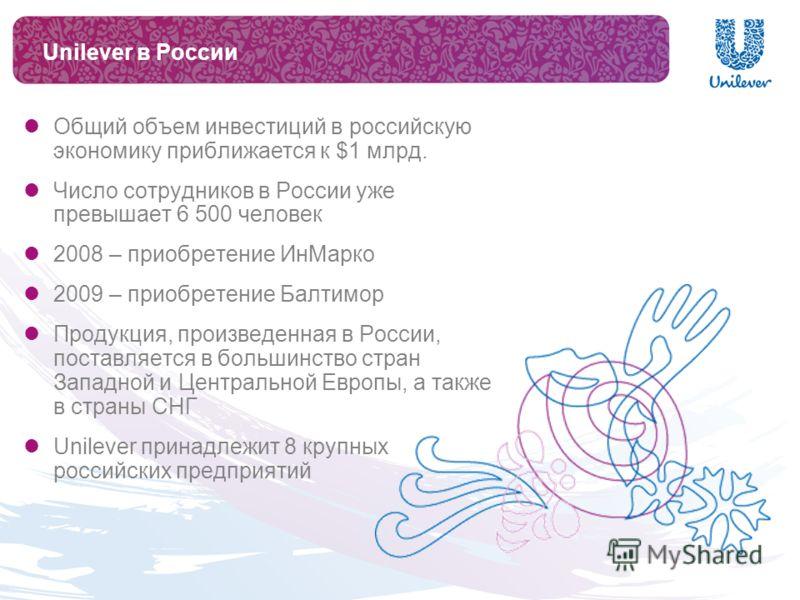 Unilever в России Общий объем инвестиций в российскую экономику приближается к $1 млрд. Число сотрудников в России уже превышает 6 500 человек 2008 – приобретение ИнМарко 2009 – приобретение Балтимор Продукция, произведенная в России, поставляется в