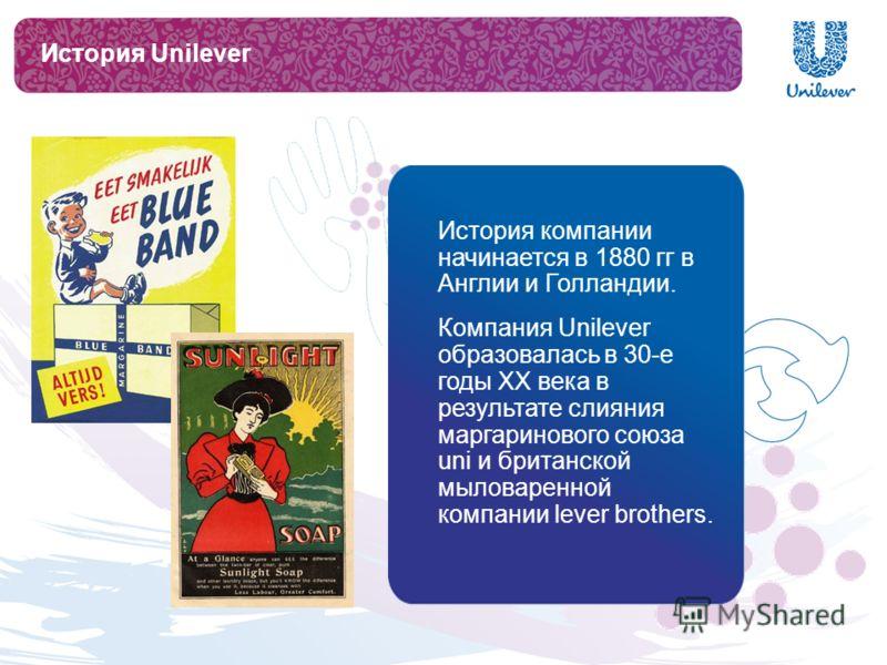 История Unilever История компании начинается в 1880 гг в Англии и Голландии. Компания Unilever образовалась в 30-е годы XX века в результате слияния маргаринового союза uni и британской мыловаренной компании lever brothers.