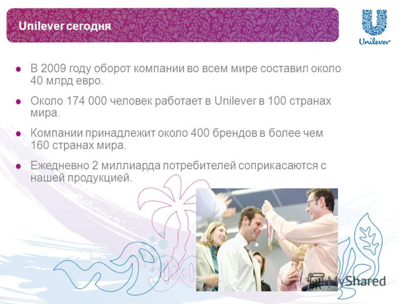 Unilever сегодня В 2009 году оборот компании во всем мире составил около 40 млрд евро. Около 174 000 человек работает в Unilever в 100 странах мира. Компании принадлежит около 400 брендов в более чем 160 странах мира. Ежедневно 2 миллиарда потребител