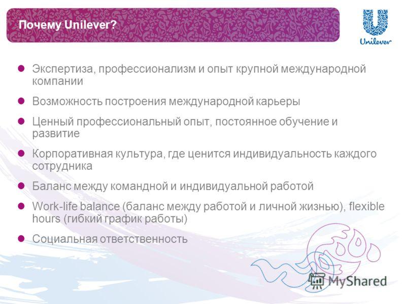 Почему Unilever? Экспертиза, профессионализм и опыт крупной международной компании Возможность построения международной карьеры Ценный профессиональный опыт, постоянное обучение и развитие Корпоративная культура, где ценится индивидуальность каждого