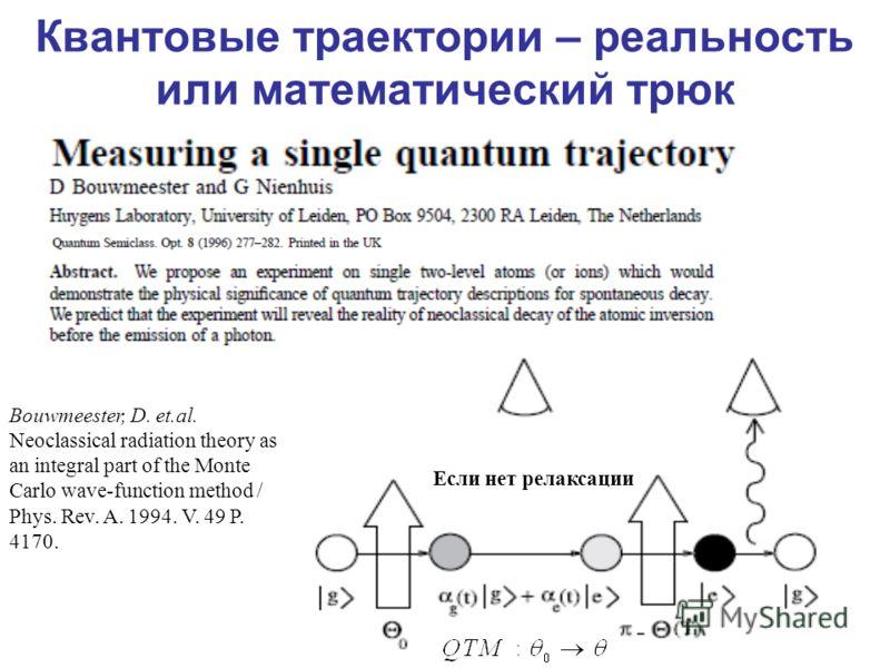 Квантовые траектории – реальность или математический трюк Если нет релаксации Bouwmeester, D. et.al. Neoclassical radiation theory as an integral part of the Monte Carlo wave-function method / Phys. Rev. A. 1994. V. 49 P. 4170.