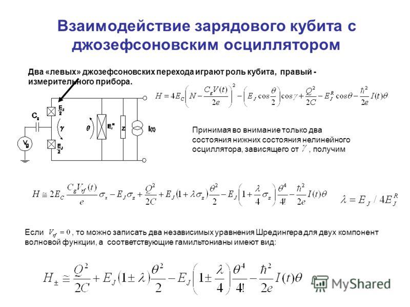 Взаимодействие зарядового кубита с джозефсоновским осциллятором Принимая во внимание только два состояния нижних состояния нелинейного осциллятора, зависящего от, получим Если, то можно записать два независимых уравнения Шредингера для двух компонент