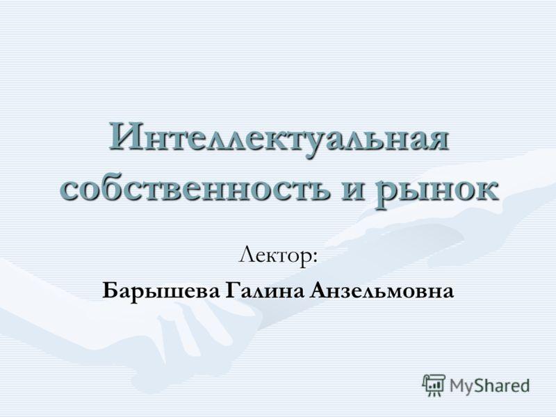 Интеллектуальная собственность и рынок Лектор: Барышева Галина Анзельмовна