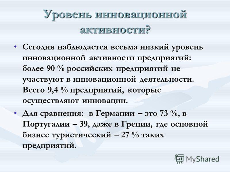 Уровень инновационной активности? Сегодня наблюдается весьма низкий уровень инновационной активности предприятий: более 90 % российских предприятий не участвуют в инновационной деятельности. Всего 9,4 % предприятий, которые осуществляют инновации.Сег