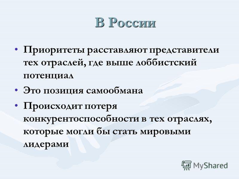 В России В России Приоритеты расставляют представители тех отраслей, где выше лоббистский потенциалПриоритеты расставляют представители тех отраслей, где выше лоббистский потенциал Это позиция самообманаЭто позиция самообмана Происходит потеря конкур