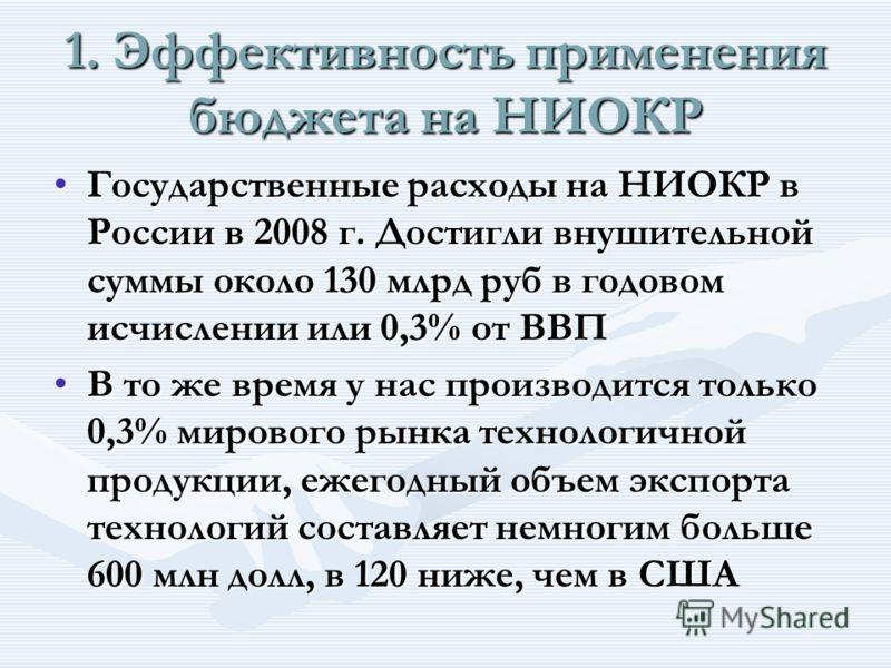 1. Эффективность применения бюджета на НИОКР Государственные расходы на НИОКР в России в 2008 г. Достигли внушительной суммы около 130 млрд руб в годовом исчислении или 0,3% от ВВПГосударственные расходы на НИОКР в России в 2008 г. Достигли внушитель
