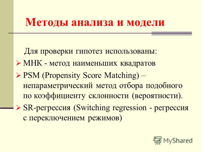 Методы анализа и модели Для проверки гипотез использованы: МНК - метод наименьших квадратов PSM (Propensity Score Matching) – непараметрический метод отбора подобного по коэффициенту склонности (вероятности). SR-регрессия (Switching regression - регр