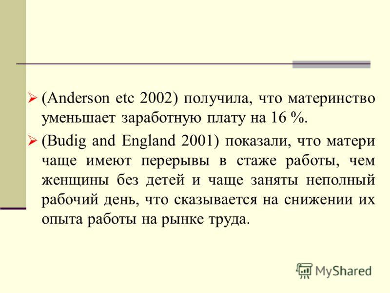 (Anderson etc 2002) получила, что материнство уменьшает заработную плату на 16 %. (Budig and England 2001) показали, что матери чаще имеют перерывы в стаже работы, чем женщины без детей и чаще заняты неполный рабочий день, что сказывается на снижении
