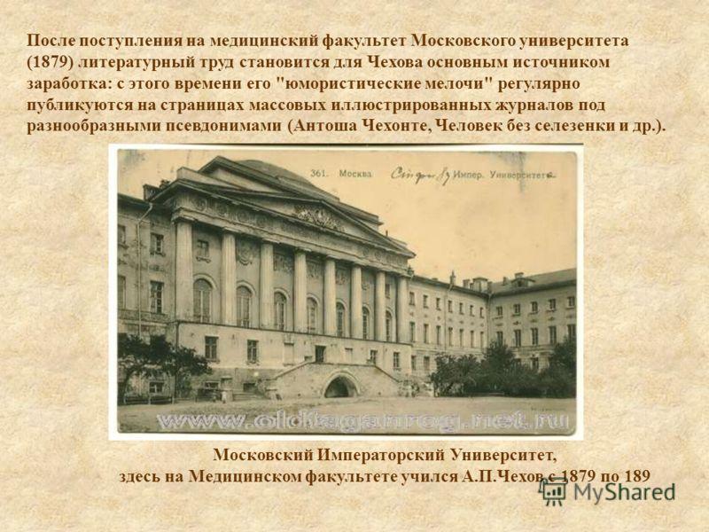 После поступления на медицинский факультет Московского университета (1879) литературный труд становится для Чехова основным источником заработка: с этого времени его