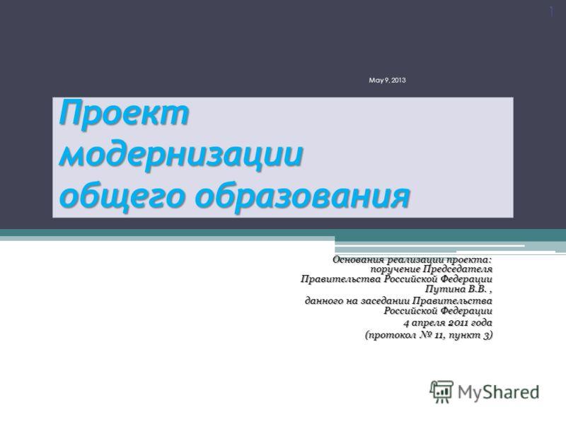 Проект модернизации общего образования Основания реализации проекта: поручение Председателя Правительства Российской Федерации Путина В.В., данного на заседании Правительства Российской Федерации 4 апреля 2011 года 4 апреля 2011 года (протокол 11, пу