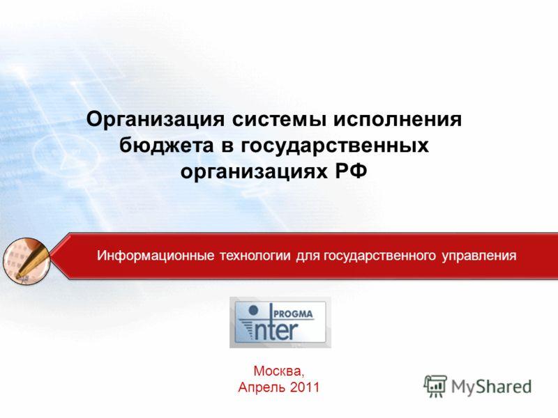 Организация системы исполнения бюджета в государственных организациях РФ Москва, Апрель 2011 Информационные технологии для государственного управления