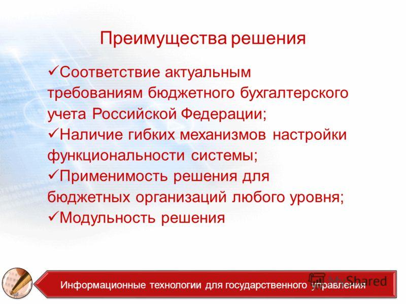 Преимущества решения Соответствие актуальным требованиям бюджетного бухгалтерского учета Российской Федерации; Наличие гибких механизмов настройки функциональности системы; Применимость решения для бюджетных организаций любого уровня; Модульность реш