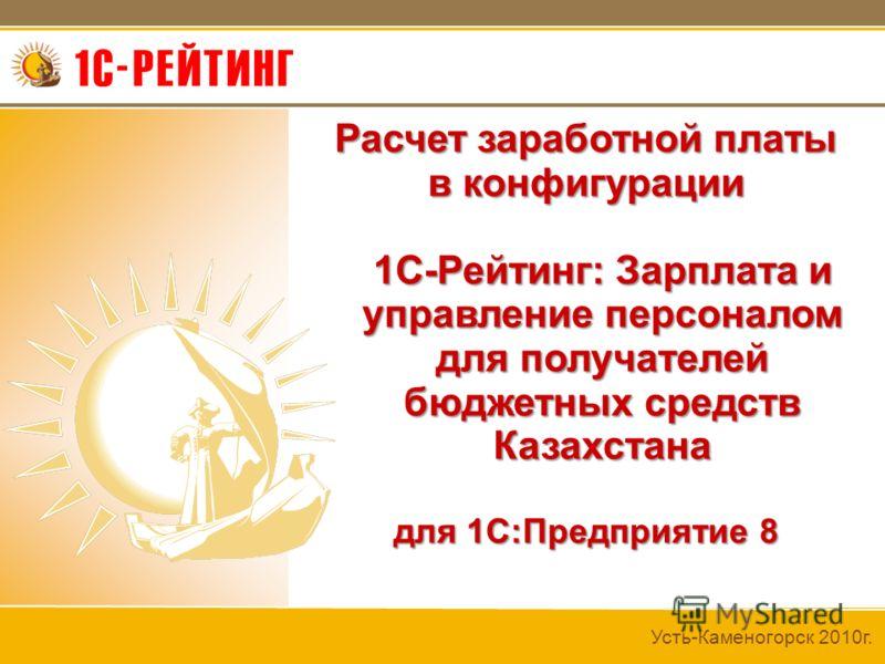 Усть-Каменогорск 2010г. Расчет заработной платы в конфигурации 1C-Рейтинг: Зарплата и управление персоналом для получателей бюджетных средств Казахстана 1C-Рейтинг: Зарплата и управление персоналом для получателей бюджетных средств Казахстана для 1С: