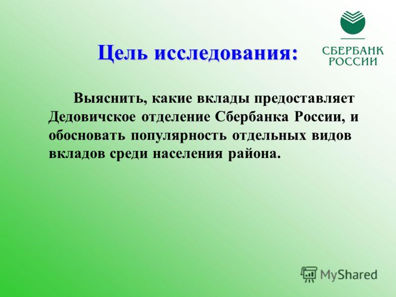 Цель исследования: Выяснить, какие вклады предоставляет Дедовичское отделение Сбербанка России, и обосновать популярность отдельных видов вкладов среди населения района.