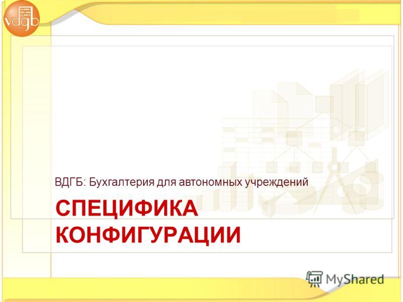 ВДГБ: Бухгалтерия для автономных учреждений СПЕЦИФИКА КОНФИГУРАЦИИ